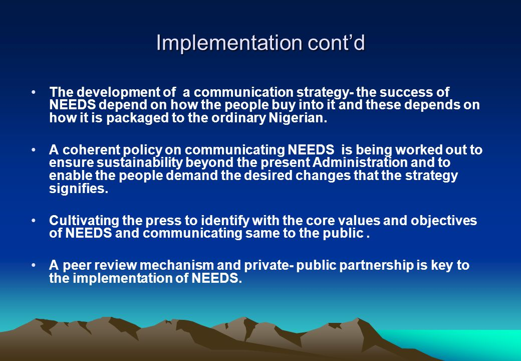Implementation contd The development of a communication strategy- the success of NEEDS depend on how the people buy into it and these depends on how i
