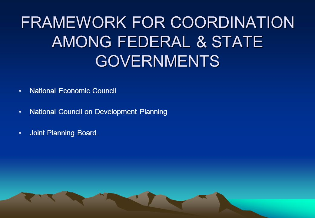 FRAMEWORK FOR COORDINATION AMONG FEDERAL & STATE GOVERNMENTS National Economic Council National Council on Development Planning Joint Planning Board.