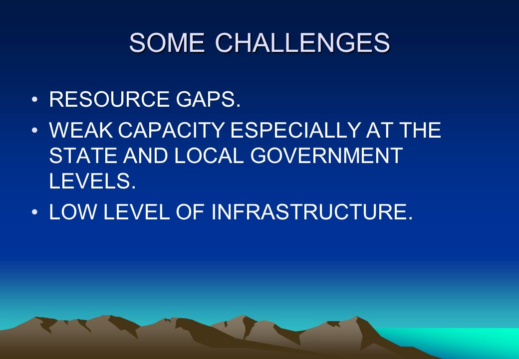 SOME CHALLENGES RESOURCE GAPS. WEAK CAPACITY ESPECIALLY AT THE STATE AND LOCAL GOVERNMENT LEVELS. LOW LEVEL OF INFRASTRUCTURE.