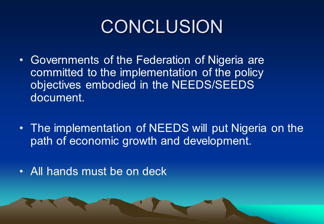 CONCLUSION Governments of the Federation of Nigeria are committed to the implementation of the policy objectives embodied in the NEEDS/SEEDS document.