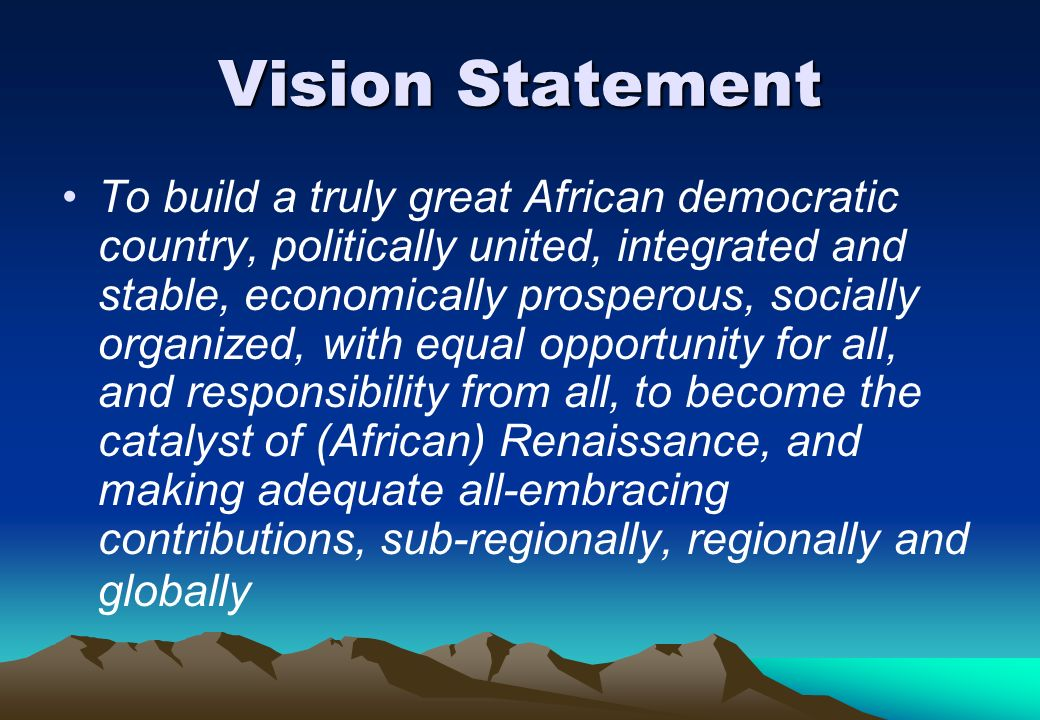 Vision Statement To build a truly great African democratic country, politically united, integrated and stable, economically prosperous, socially organ
