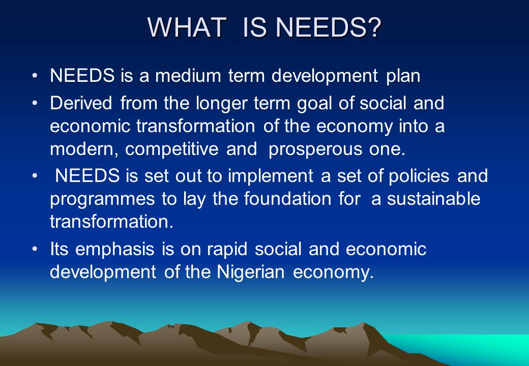 WHAT IS NEEDS? NEEDS is a medium term development plan Derived from the longer term goal of social and economic transformation of the economy into a m