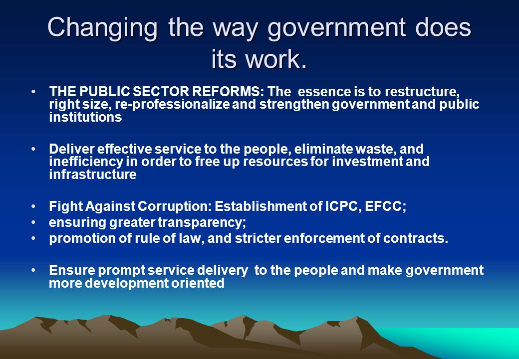 Changing the way government does its work. THE PUBLIC SECTOR REFORMS: The essence is to restructure, right size, re-professionalize and strengthen gov
