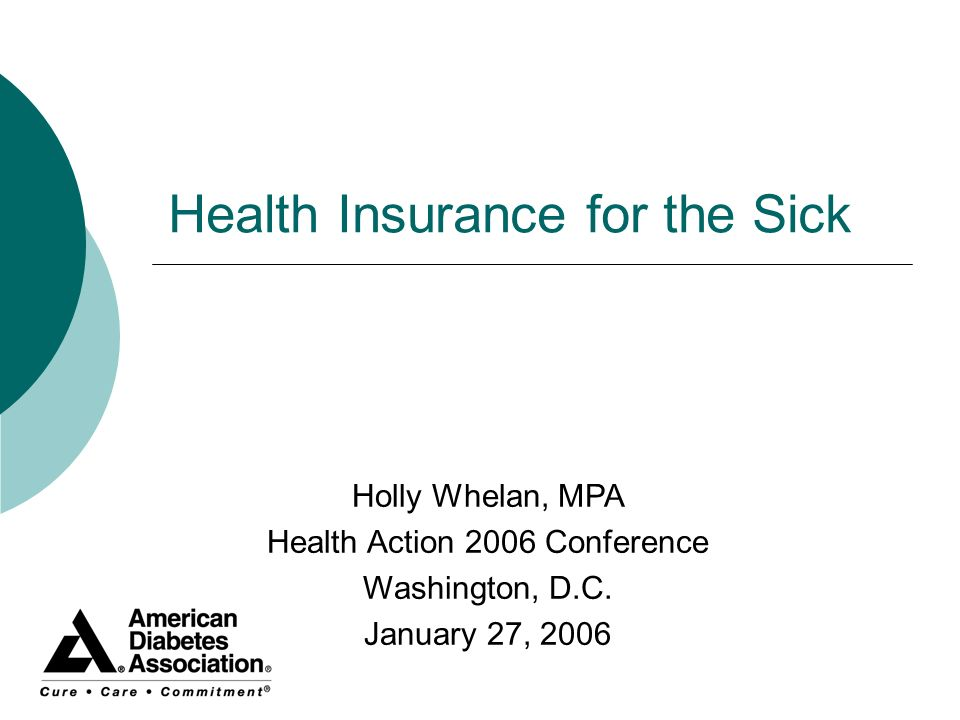 Health Insurance for the Sick Holly Whelan, MPA Health Action 2006 Conference Washington, D.C. January 27, 2006