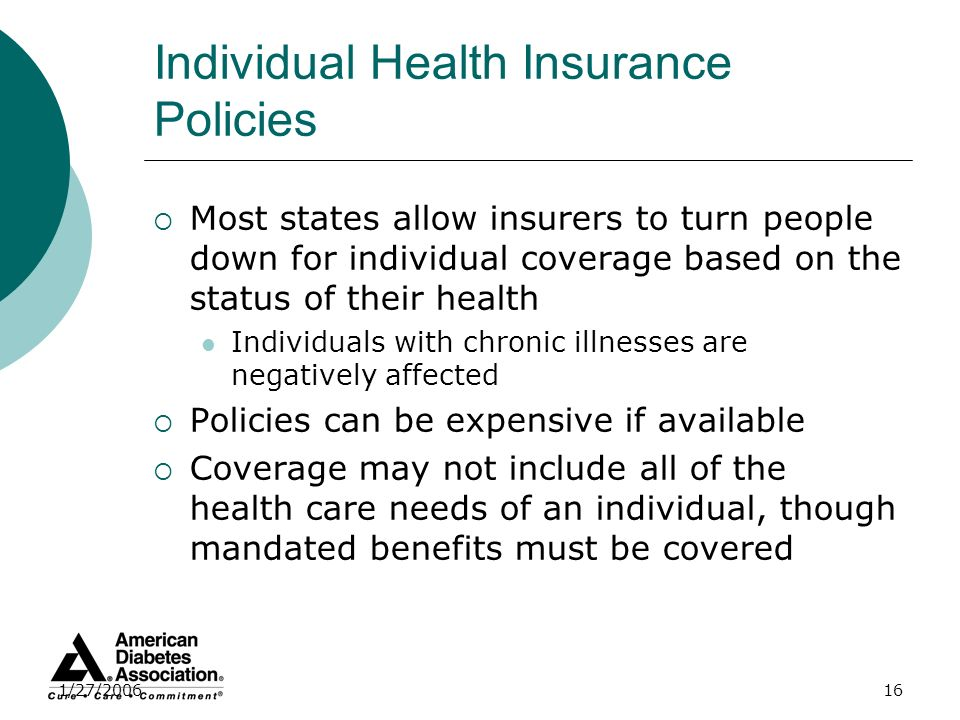 1/27/200616 Individual Health Insurance Policies Most states allow insurers to turn people down for individual coverage based on the status of their h
