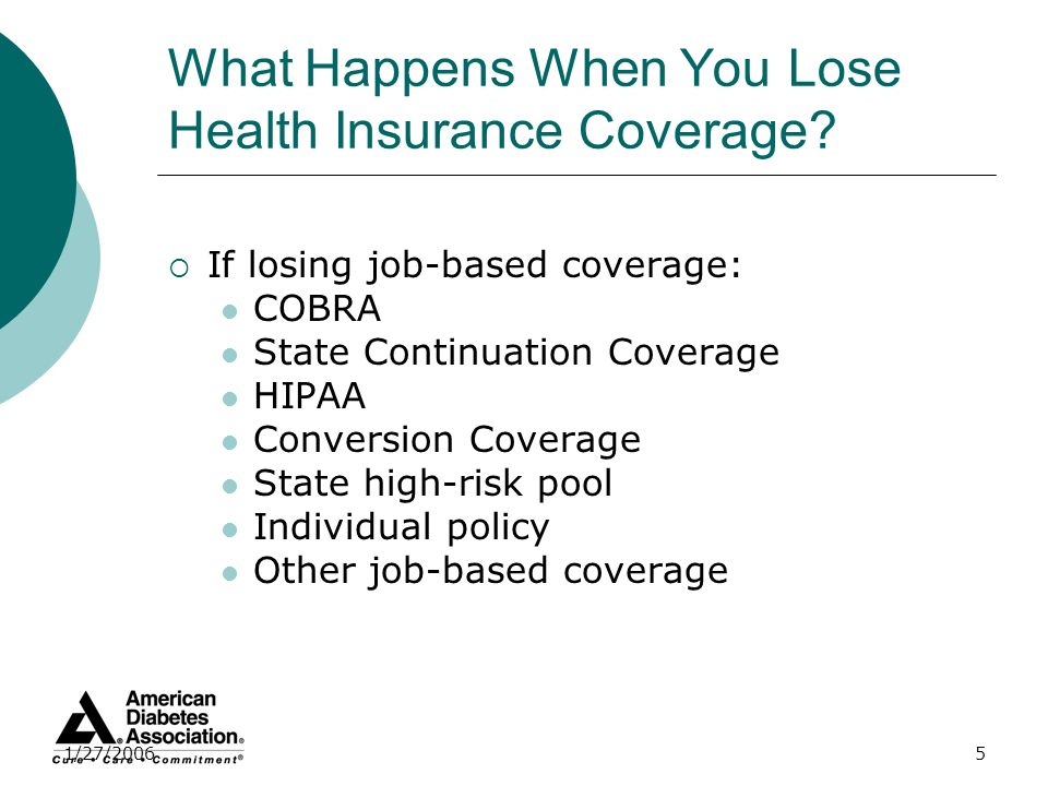 1/27/20065 What Happens When You Lose Health Insurance Coverage? If losing job-based coverage: COBRA State Continuation Coverage HIPAA Conversion Cove