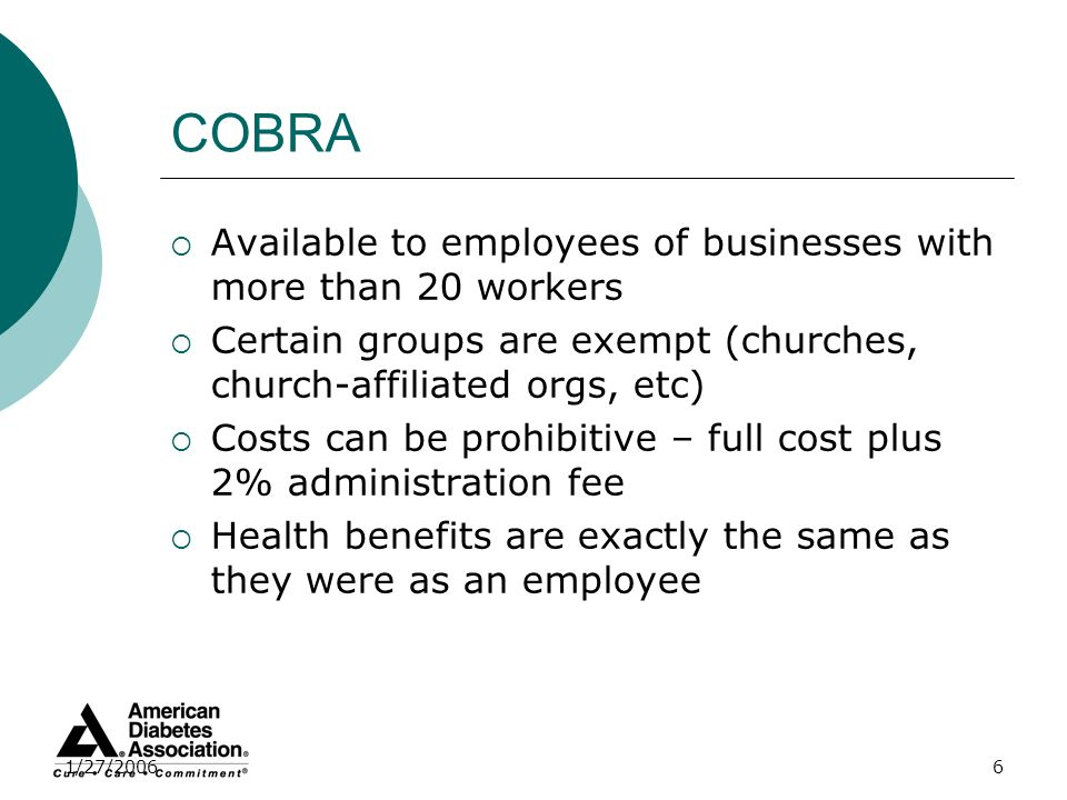 1/27/20066 COBRA Available to employees of businesses with more than 20 workers Certain groups are exempt (churches, church-affiliated orgs, etc) Cost