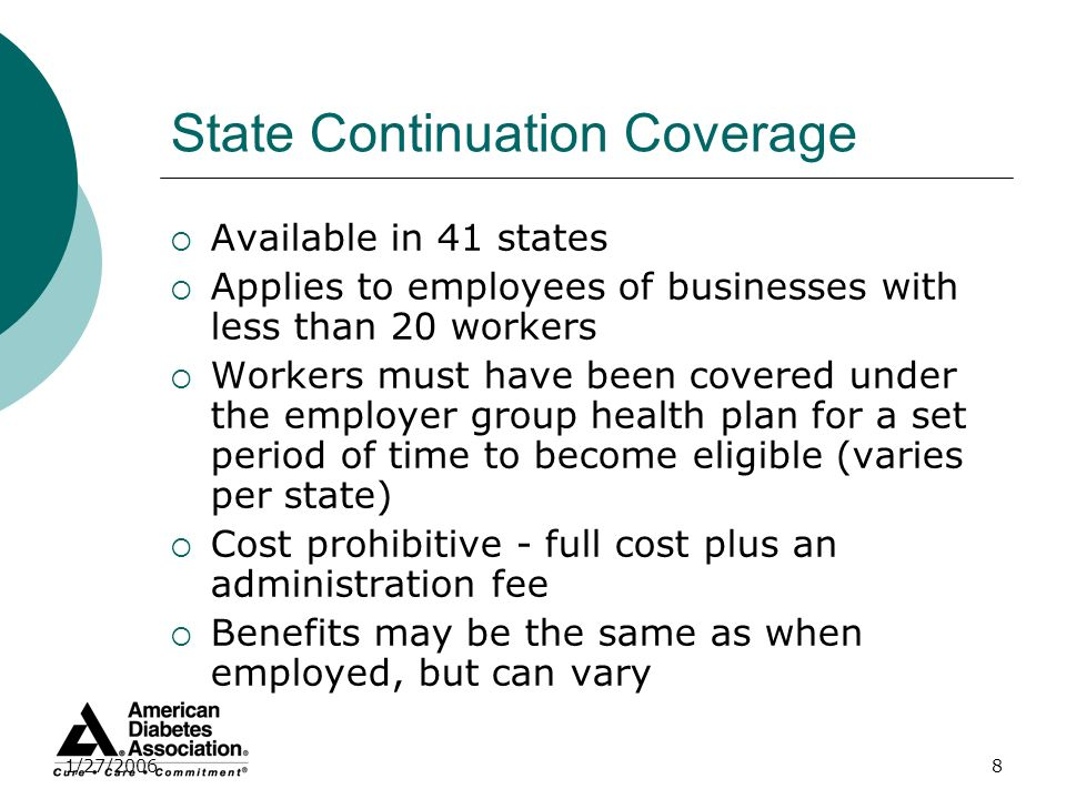 1/27/20068 State Continuation Coverage Available in 41 states Applies to employees of businesses with less than 20 workers Workers must have been cove