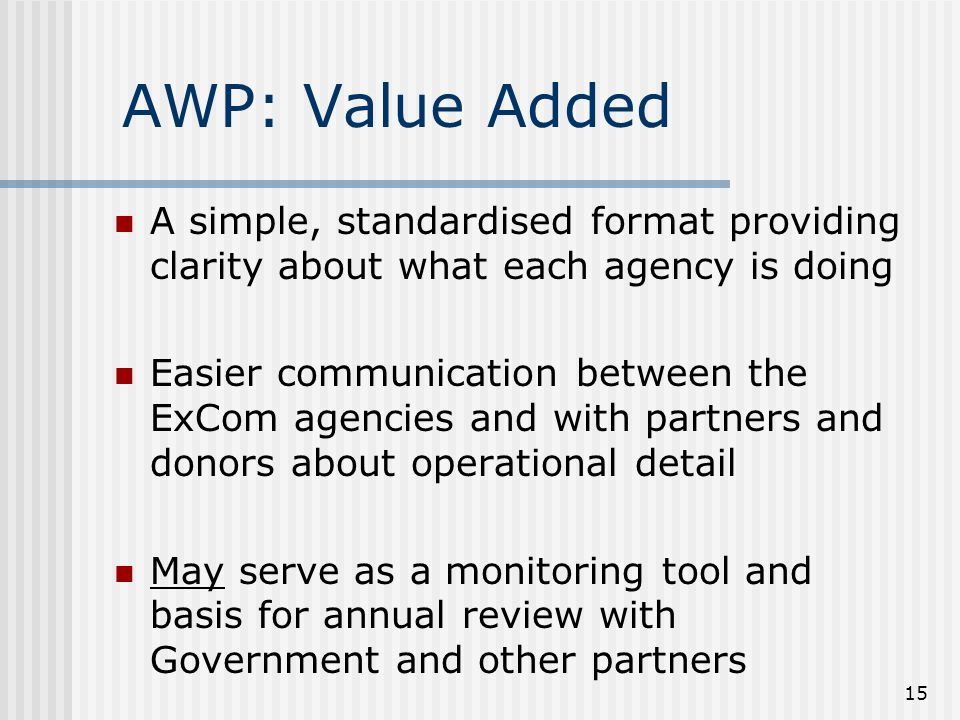 15 AWP: Value Added A simple, standardised format providing clarity about what each agency is doing Easier communication between the ExCom agencies and with partners and donors about operational detail May serve as a monitoring tool and basis for annual review with Government and other partners