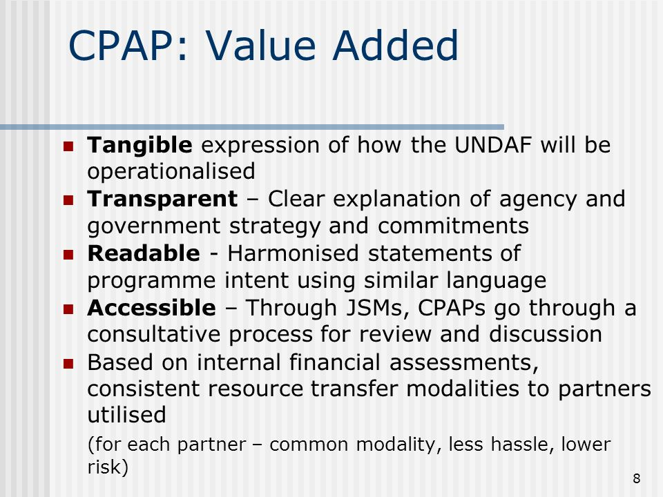 8 CPAP: Value Added Tangible expression of how the UNDAF will be operationalised Transparent – Clear explanation of agency and government strategy and commitments Readable - Harmonised statements of programme intent using similar language Accessible – Through JSMs, CPAPs go through a consultative process for review and discussion Based on internal financial assessments, consistent resource transfer modalities to partners utilised (for each partner – common modality, less hassle, lower risk)