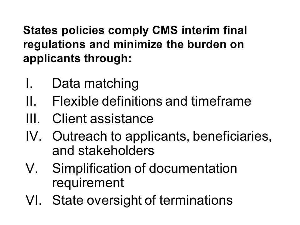 States policies comply CMS interim final regulations and minimize the burden on applicants through: I.Data matching II.Flexible definitions and timeframe III.Client assistance IV.Outreach to applicants, beneficiaries, and stakeholders V.Simplification of documentation requirement VI.State oversight of terminations