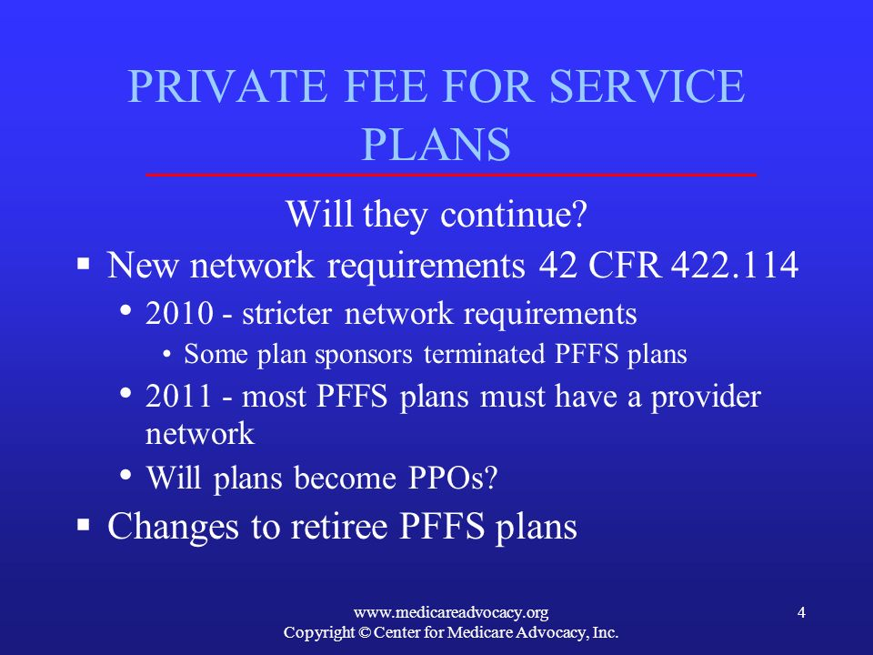 www.medicareadvocacy.org Copyright © Center for Medicare Advocacy, Inc. 4 PRIVATE FEE FOR SERVICE PLANS Will they continue? New network requirements 4