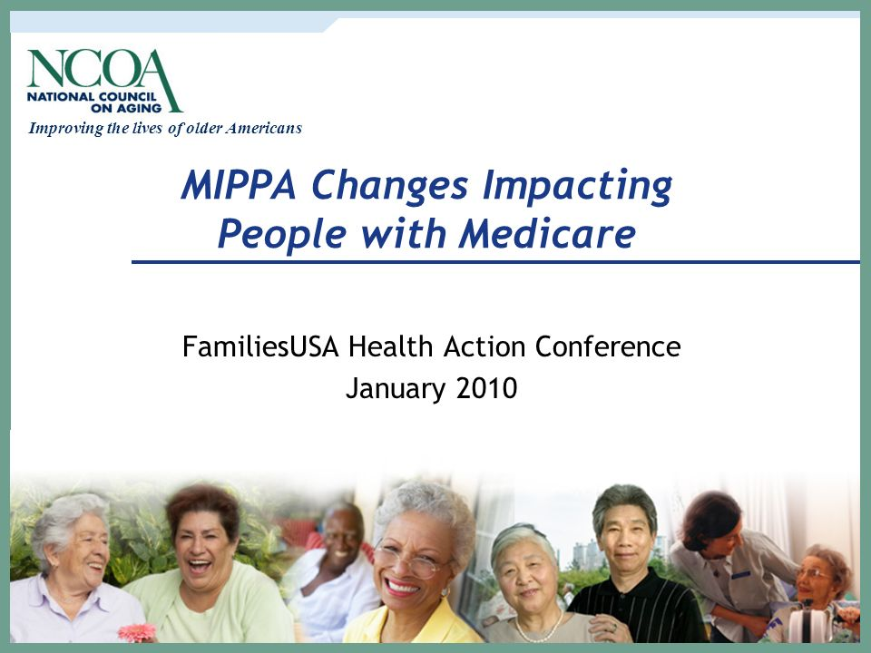 Improving the lives of older Americans MIPPA Changes Impacting People with Medicare FamiliesUSA Health Action Conference January 2010