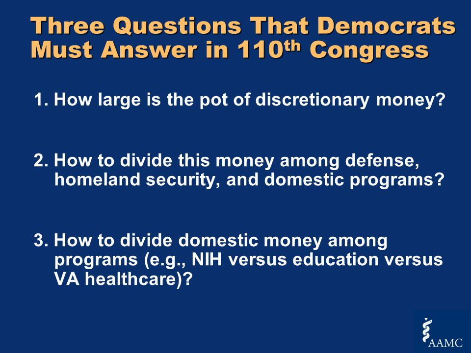 Three Questions That Democrats Must Answer in 110 th Congress 1. How large is the pot of discretionary money? 2. How to divide this money among defens