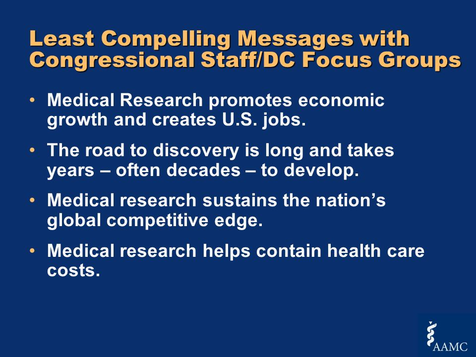 Least Compelling Messages with Congressional Staff/DC Focus Groups Medical Research promotes economic growth and creates U.S. jobs. The road to discov
