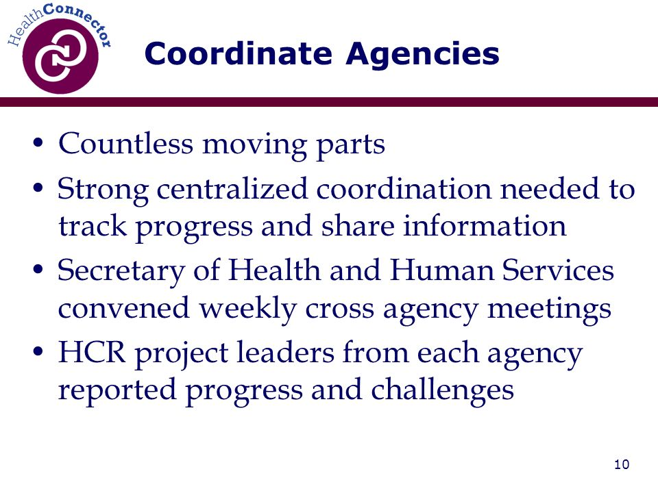 10 Countless moving parts Strong centralized coordination needed to track progress and share information Secretary of Health and Human Services convened weekly cross agency meetings HCR project leaders from each agency reported progress and challenges Coordinate Agencies