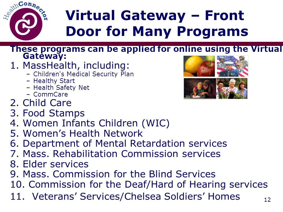 12 These programs can be applied for online using the Virtual Gateway: 1.MassHealth, including: –Children s Medical Security Plan –Healthy Start –Health Safety Net –CommCare 2.Child Care 3.Food Stamps 4.Women Infants Children (WIC) 5.Womens Health Network 6.Department of Mental Retardation services 7.Mass.