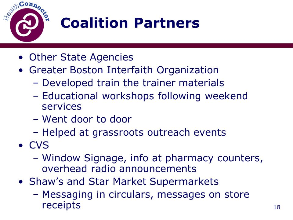 18 Coalition Partners Other State Agencies Greater Boston Interfaith Organization –Developed train the trainer materials –Educational workshops following weekend services –Went door to door –Helped at grassroots outreach events CVS –Window Signage, info at pharmacy counters, overhead radio announcements Shaws and Star Market Supermarkets –Messaging in circulars, messages on store receipts