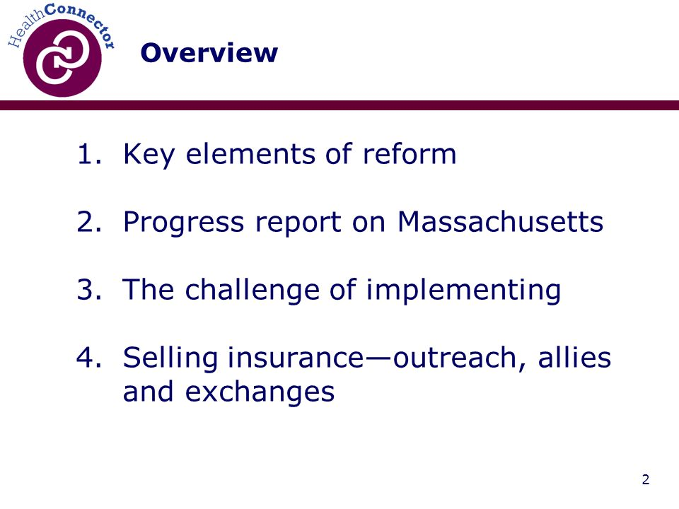 2 Overview 1.Key elements of reform 2.Progress report on Massachusetts 3.The challenge of implementing 4.Selling insuranceoutreach, allies and exchanges