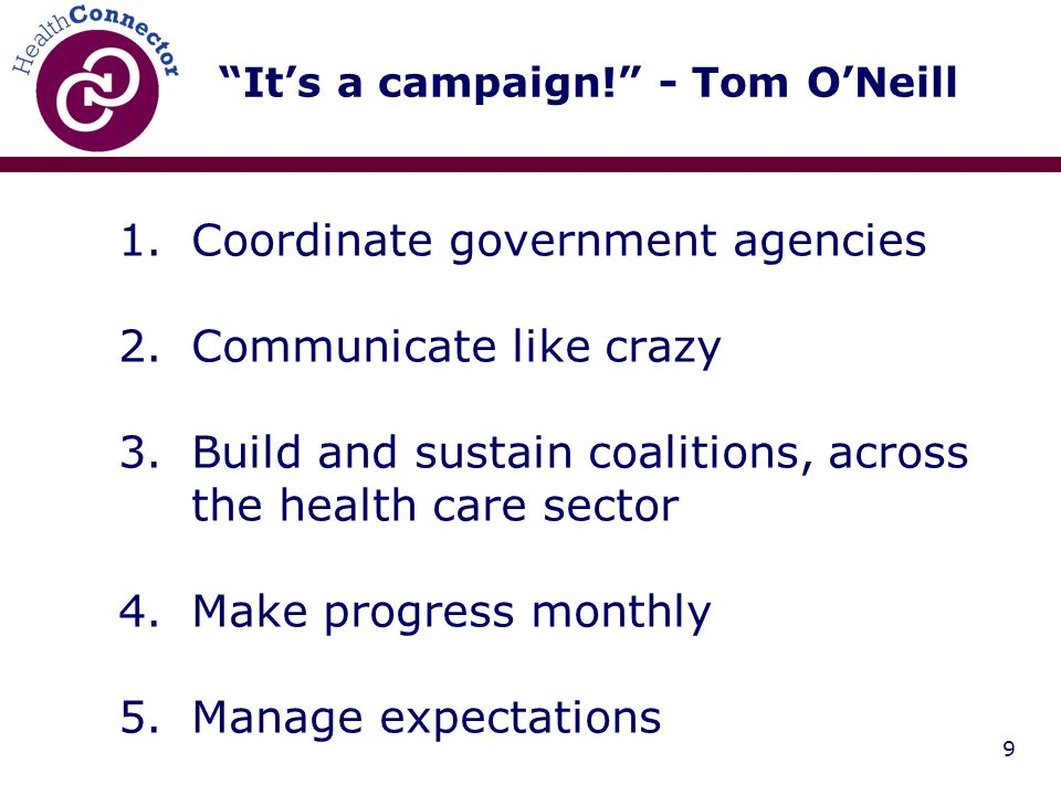 9 Its a campaign! - Tom ONeill 1.Coordinate government agencies 2.Communicate like crazy 3.Build and sustain coalitions, across the health care sector
