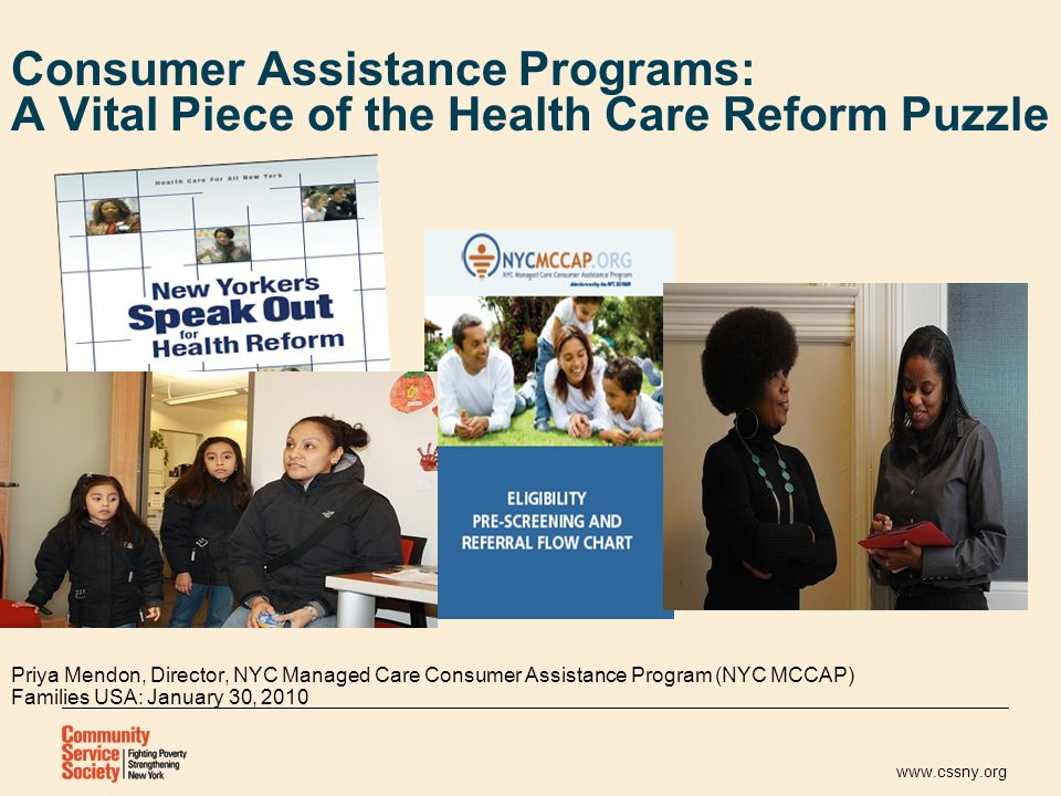 www.cssny.org Consumer Assistance Programs: A Vital Piece of the Health Care Reform Puzzle Priya Mendon, Director, NYC Managed Care Consumer Assistance Program (NYC MCCAP) Families USA: January 30, 2010