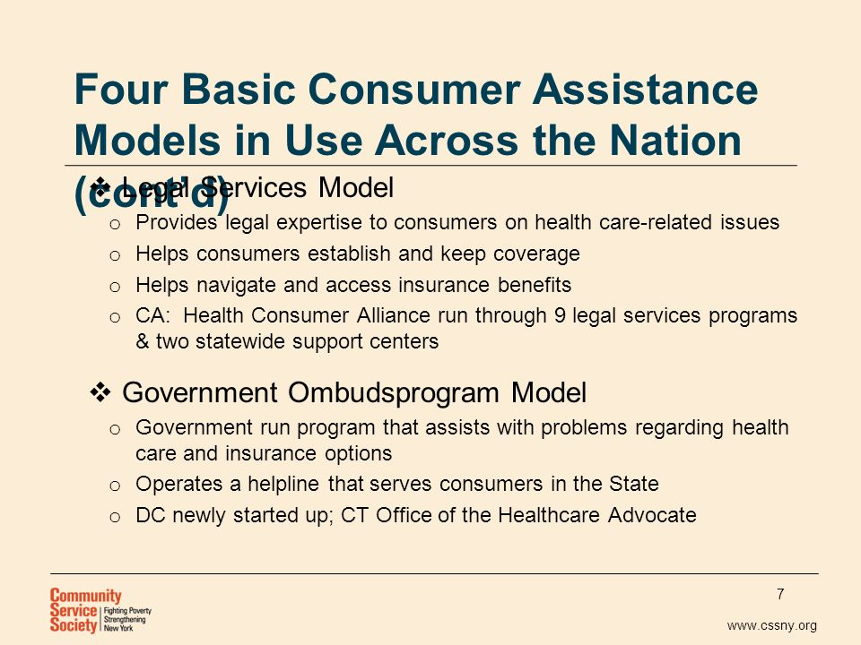 www.cssny.org Four Basic Consumer Assistance Models in Use Across the Nation (contd) Legal Services Model o Provides legal expertise to consumers on health care-related issues o Helps consumers establish and keep coverage o Helps navigate and access insurance benefits o CA: Health Consumer Alliance run through 9 legal services programs & two statewide support centers Government Ombudsprogram Model o Government run program that assists with problems regarding health care and insurance options o Operates a helpline that serves consumers in the State o DC newly started up; CT Office of the Healthcare Advocate 7