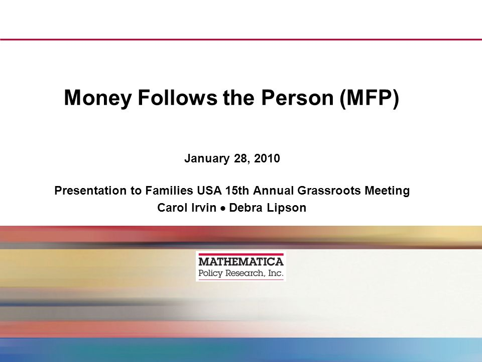 Money Follows the Person (MFP) January 28, 2010 Presentation to Families USA 15th Annual Grassroots Meeting Carol Irvin Debra Lipson