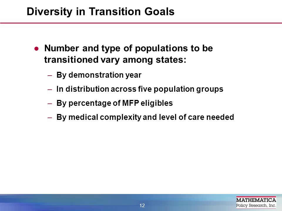 Number and type of populations to be transitioned vary among states: –By demonstration year –In distribution across five population groups –By percentage of MFP eligibles –By medical complexity and level of care needed Diversity in Transition Goals 12