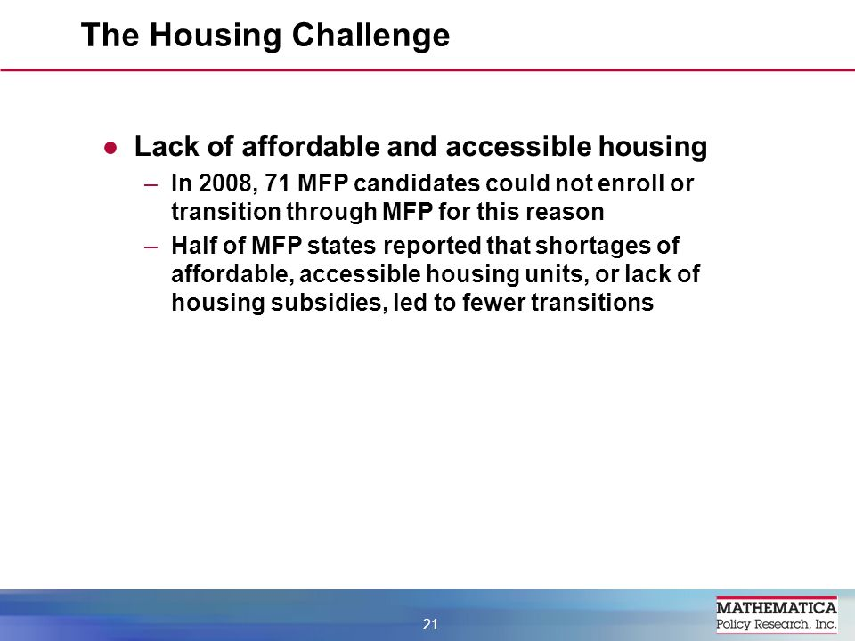 Lack of affordable and accessible housing –In 2008, 71 MFP candidates could not enroll or transition through MFP for this reason –Half of MFP states reported that shortages of affordable, accessible housing units, or lack of housing subsidies, led to fewer transitions The Housing Challenge 21