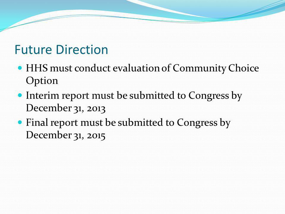 Future Direction HHS must conduct evaluation of Community Choice Option Interim report must be submitted to Congress by December 31, 2013 Final report must be submitted to Congress by December 31, 2015