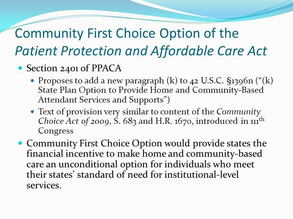 Community First Choice Option of the Patient Protection and Affordable Care Act Section 2401 of PPACA Proposes to add a new paragraph (k) to 42 U.S.C.