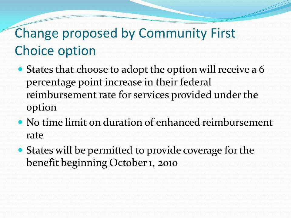 Change proposed by Community First Choice option States that choose to adopt the option will receive a 6 percentage point increase in their federal reimbursement rate for services provided under the option No time limit on duration of enhanced reimbursement rate States will be permitted to provide coverage for the benefit beginning October 1, 2010