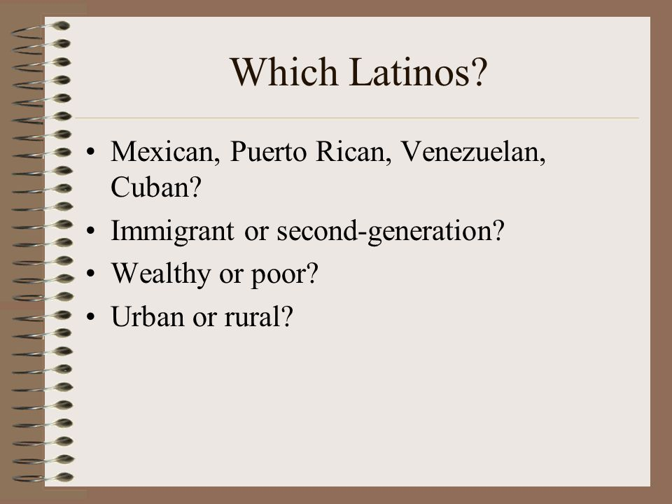 Mexican, Puerto Rican, Venezuelan, Cuban. Immigrant or second-generation.