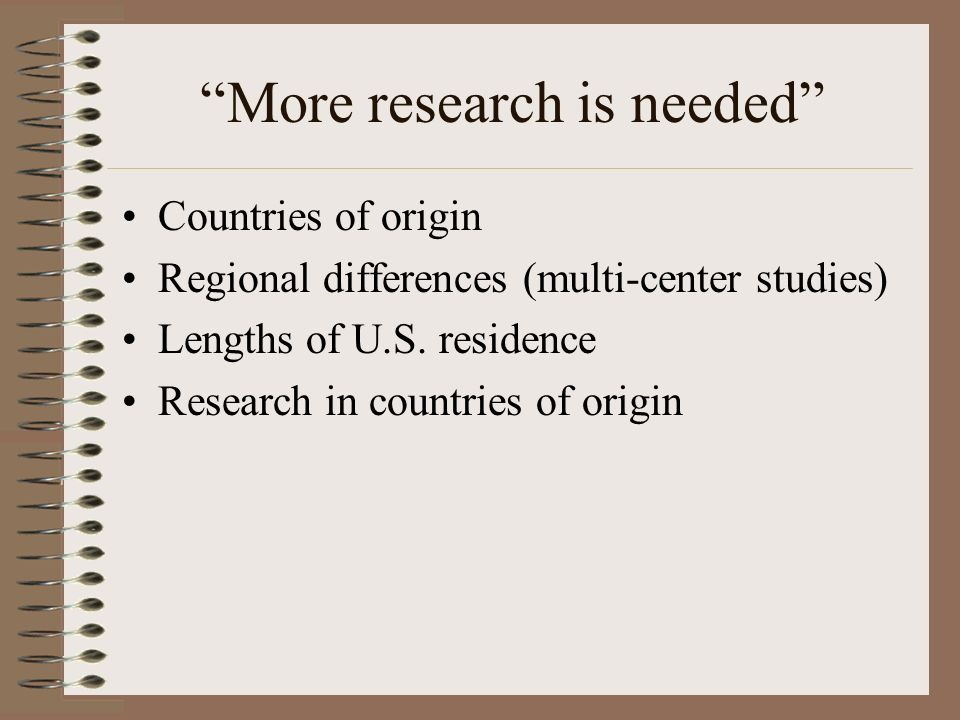 More research is needed Countries of origin Regional differences (multi-center studies) Lengths of U.S.