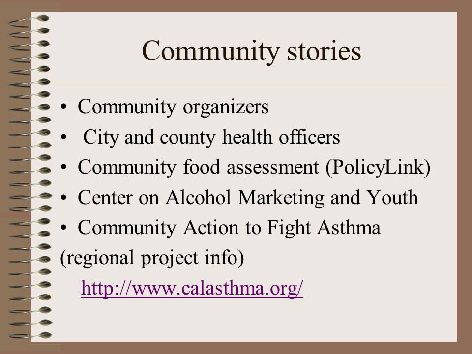 Community stories Community organizers City and county health officers Community food assessment (PolicyLink) Center on Alcohol Marketing and Youth Community Action to Fight Asthma (regional project info)