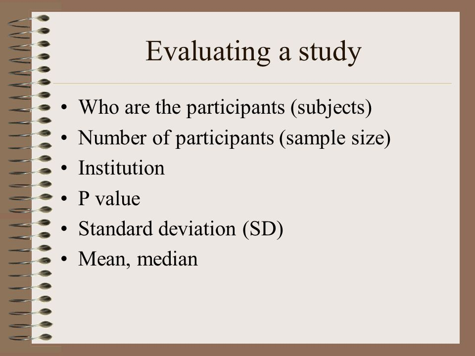 Evaluating a study Who are the participants (subjects) Number of participants (sample size) Institution P value Standard deviation (SD) Mean, median