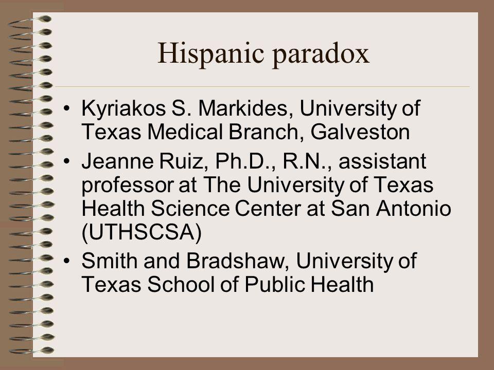 Hispanic paradox Kyriakos S. Markides, University of Texas Medical Branch, Galveston Jeanne Ruiz, Ph.D., R.N., assistant professor at The University o