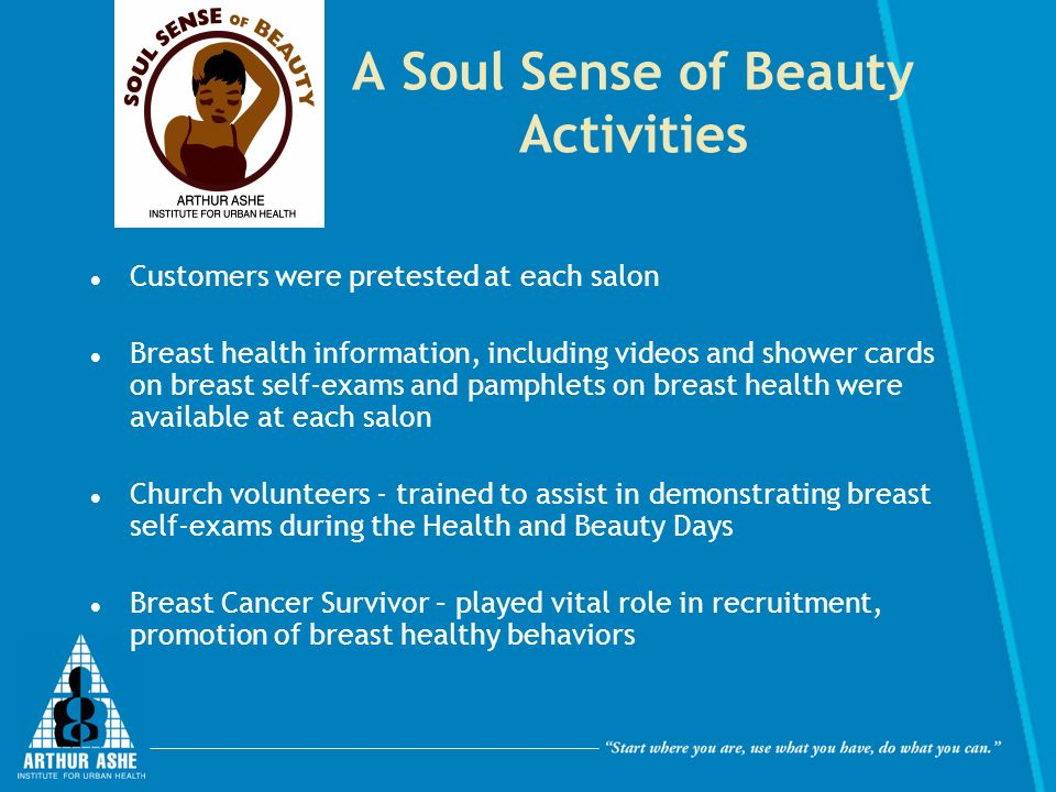 A Soul Sense of Beauty Activities Customers were pretested at each salon Breast health information, including videos and shower cards on breast self-exams and pamphlets on breast health were available at each salon Church volunteers - trained to assist in demonstrating breast self-exams during the Health and Beauty Days Breast Cancer Survivor – played vital role in recruitment, promotion of breast healthy behaviors