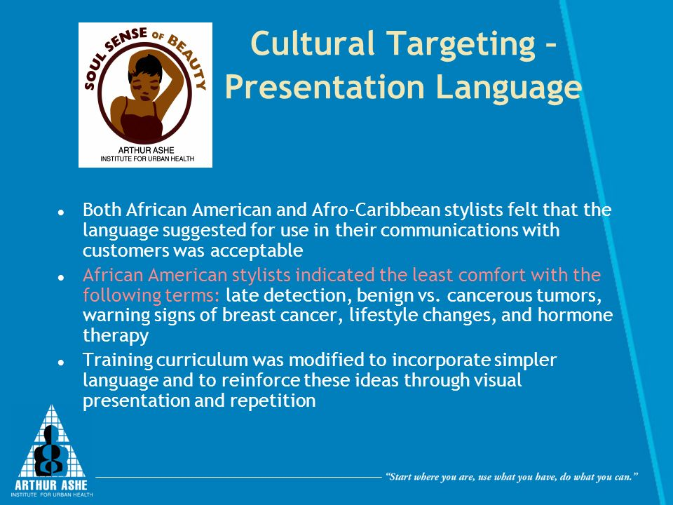 Cultural Targeting – Presentation Language Both African American and Afro-Caribbean stylists felt that the language suggested for use in their communications with customers was acceptable African American stylists indicated the least comfort with the following terms: late detection, benign vs.