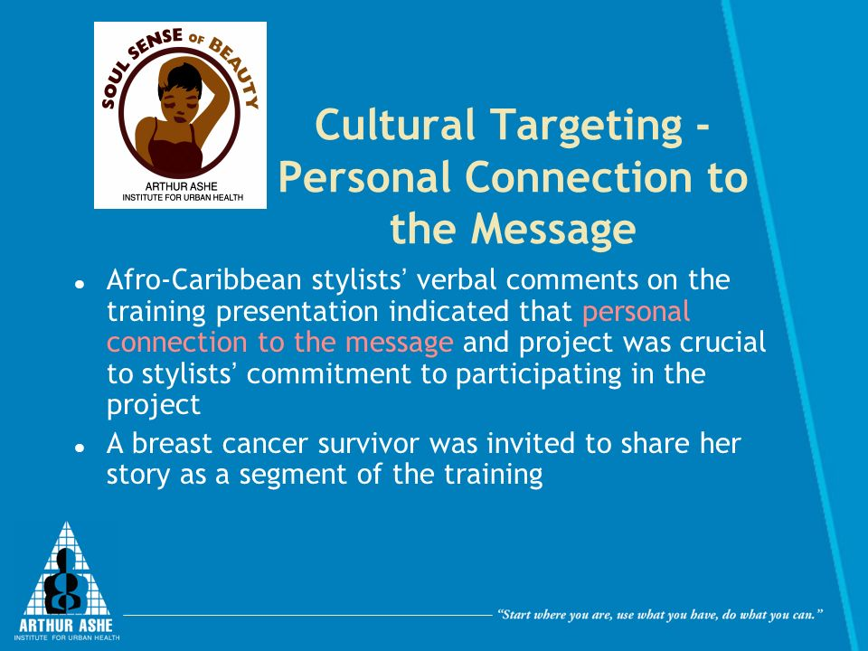 Cultural Targeting - Personal Connection to the Message Afro-Caribbean stylists verbal comments on the training presentation indicated that personal connection to the message and project was crucial to stylists commitment to participating in the project A breast cancer survivor was invited to share her story as a segment of the training