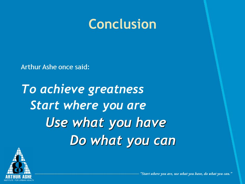 Conclusion Arthur Ashe once said: To achieve greatness Start where you are Use what you have Do what you can