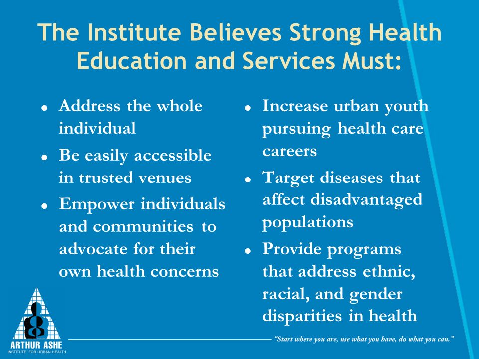 The Institute Believes Strong Health Education and Services Must: Address the whole individual Be easily accessible in trusted venues Empower individuals and communities to advocate for their own health concerns Increase urban youth pursuing health care careers Target diseases that affect disadvantaged populations Provide programs that address ethnic, racial, and gender disparities in health