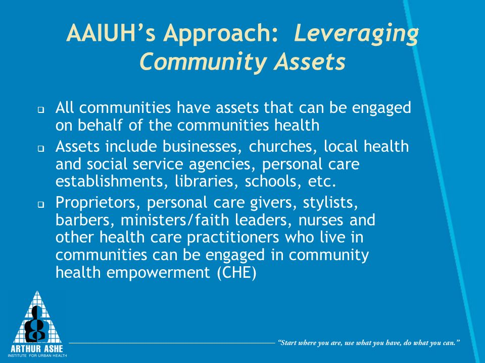 AAIUHs Approach: Leveraging Community Assets All communities have assets that can be engaged on behalf of the communities health Assets include businesses, churches, local health and social service agencies, personal care establishments, libraries, schools, etc.