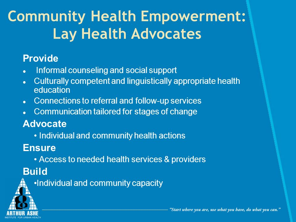 Community Health Empowerment: Lay Health Advocates Provide Informal counseling and social support Culturally competent and linguistically appropriate health education Connections to referral and follow-up services Communication tailored for stages of change Advocate Individual and community health actions Ensure Access to needed health services & providers Build Individual and community capacity