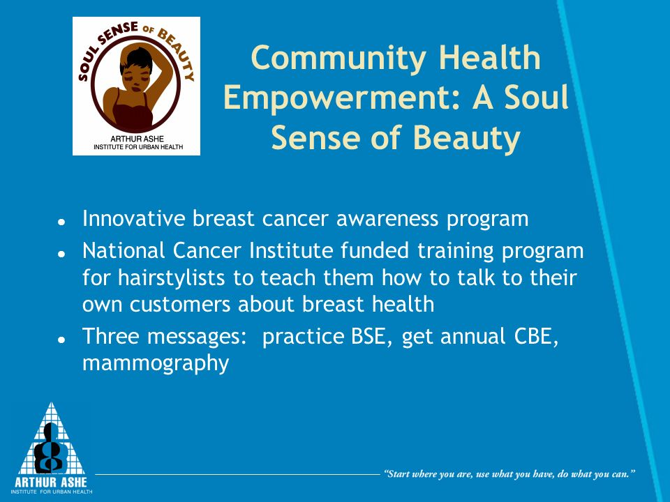 Community Health Empowerment: A Soul Sense of Beauty Innovative breast cancer awareness program National Cancer Institute funded training program for hairstylists to teach them how to talk to their own customers about breast health Three messages: practice BSE, get annual CBE, mammography