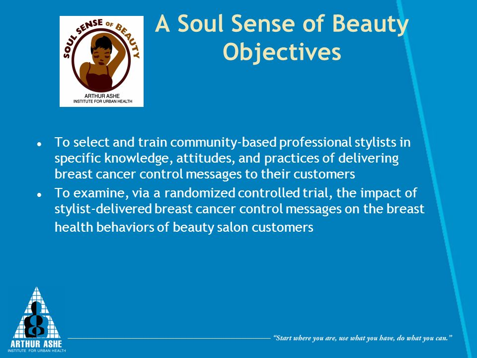 A Soul Sense of Beauty Objectives To select and train community-based professional stylists in specific knowledge, attitudes, and practices of delivering breast cancer control messages to their customers To examine, via a randomized controlled trial, the impact of stylist-delivered breast cancer control messages on the breast health behaviors of beauty salon customers