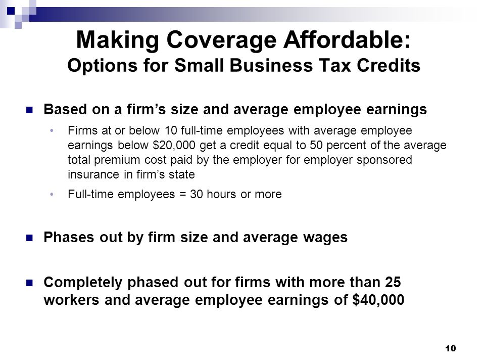 10 Making Coverage Affordable: Options for Small Business Tax Credits Based on a firms size and average employee earnings Firms at or below 10 full-ti