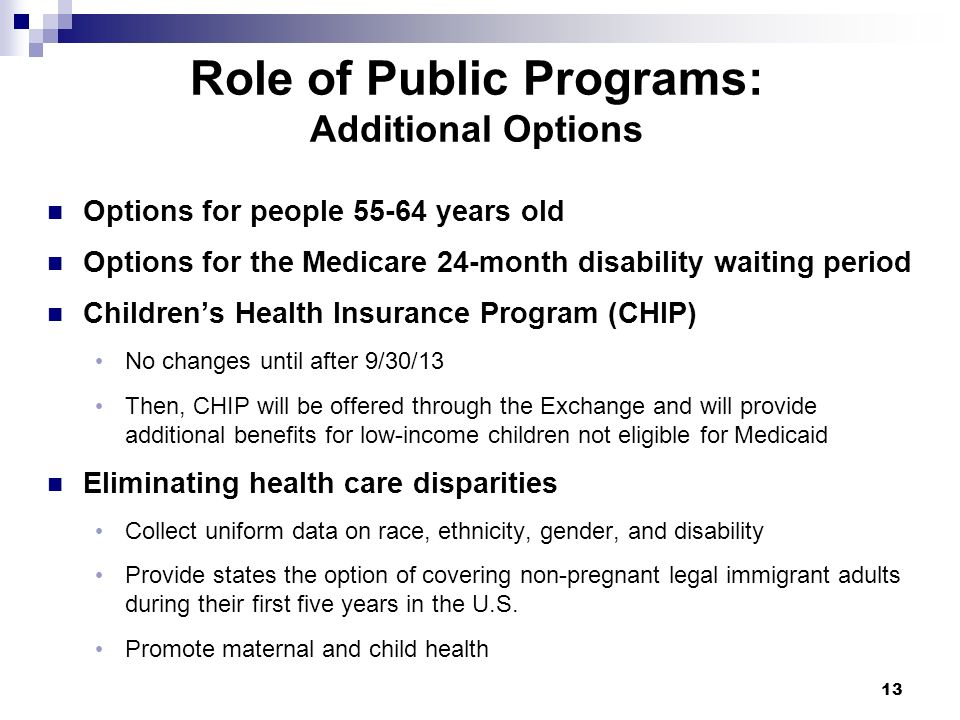 Role of Public Programs: Additional Options Options for people 55-64 years old Options for the Medicare 24-month disability waiting period Childrens H