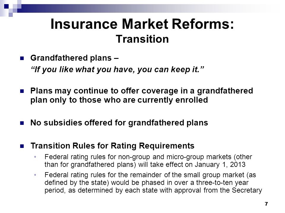 77 Insurance Market Reforms: Transition Grandfathered plans – If you like what you have, you can keep it. Plans may continue to offer coverage in a gr