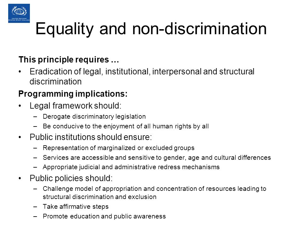 Equality and non-discrimination This principle requires … Eradication of legal, institutional, interpersonal and structural discrimination Programming implications: Legal framework should: –Derogate discriminatory legislation –Be conducive to the enjoyment of all human rights by all Public institutions should ensure: –Representation of marginalized or excluded groups –Services are accessible and sensitive to gender, age and cultural differences –Appropriate judicial and administrative redress mechanisms Public policies should: –Challenge model of appropriation and concentration of resources leading to structural discrimination and exclusion –Take affirmative steps –Promote education and public awareness